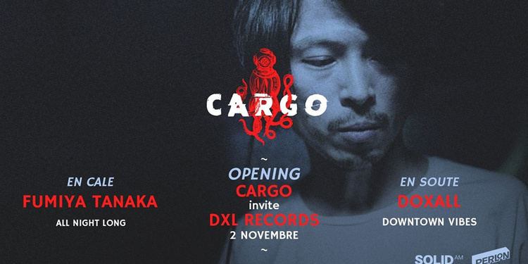 Cargø x Dxl invite Fumiya Tanaka all night long / Doxall et Dowtown Vibes